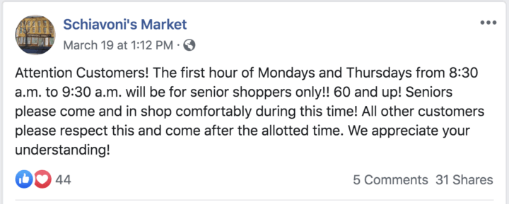 """Image of Schiavoni's Market Facebook post. Text reads: """"Attention Customers! The first hour of Mondays and Thursdays from 8:30 a.m. to 9:30 a.m. will be for senior shoppers only!! 60 and up! Seniors please come and in shop comfortably during this time! All other customers please respect this and come after the allotted time. We appreciate your understanding!"""""""